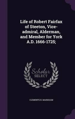 Life of Robert Fairfax of Steeton, Vice-Admiral, Alderman, and Member for York A.D. 1666-1725; (Hardcover): Clements R Markham
