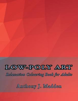 Low-Poly Art - Relaxation Colouring Book for Adults (Paperback): MR Anthony J Madden