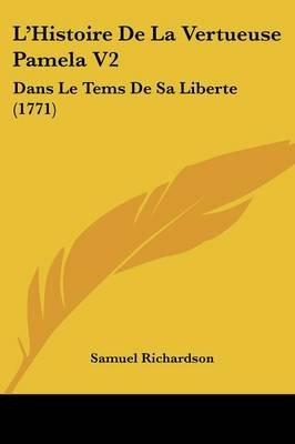 L'Histoire de La Vertueuse Pamela V2 - Dans Le Tems de Sa Liberte (1771) (English, French, Paperback): Samuel Richardson