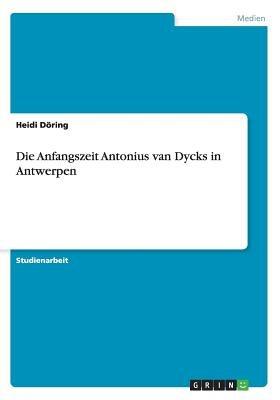 Die Anfangszeit Antonius Van Dycks in Antwerpen (German, Paperback): Heidi Doring