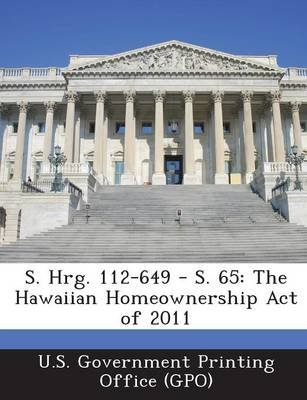 S. Hrg. 112-649 - S. 65 - The Hawaiian Homeownership Act of 2011 (Paperback): U. S. Government Printing Office (Gpo)
