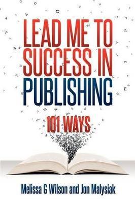 Lead Me to Success in Publishing - 101 Ways (Paperback): Melissa G. Wilson, Jon Malysiak