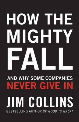 How the Mighty Fall - And Why Some Companies Never Give In (Hardcover): Jim Collins