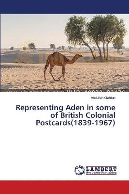Representing Aden in Some of British Colonial Postcards(1839-1967) (Paperback): Qahtan Abdullah
