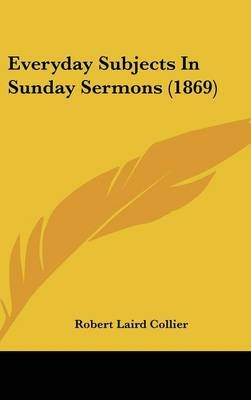 Everyday Subjects in Sunday Sermons (1869) (Hardcover): Robert Laird Collier