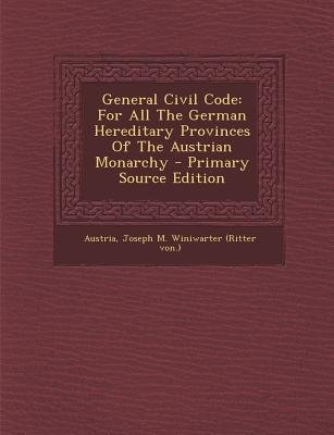 General Civil Code - For All the German Hereditary Provinces of the Austrian Monarchy (Paperback): Austria, Joseph M Winiwarter...