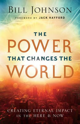 The Power That Changes The World - Creating Eternal Impact In The Here & Now (Paperback): Bill Johnson