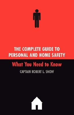 The Complete Guide To Personal And Home Safety - What You Need To Know (Paperback, Revised): Robert Snow