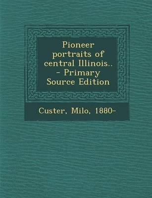 Pioneer Portraits of Central Illinois.. - Primary Source Edition (Paperback): Milo Custer