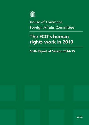 The FCO's Human Rights Work 2013 - Sixth Report of Session 2014-15, Report, Together with Formal Minutes Relating to the...
