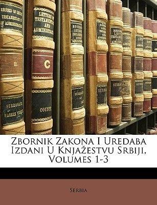 Zbornik Zakona I Uredaba Izdani U Knjaestvu Srbiji, Volumes 1-3 (Croatian, Paperback): Serbia