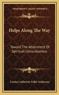 Helps Along the Way - Toward the Attainment of Spiritual Consciousness (Hardcover): Louise Catherine Vallet Anderson