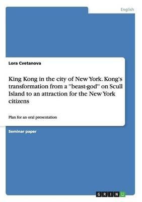 King Kong in the City of New York. Kong's Transformation from a ''Beast-God'' on Scull Island to an...