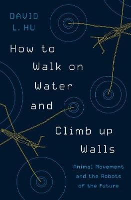 How to Walk on Water and Climb up Walls - Animal Movement and the Robots of the Future (Hardcover): David Hu