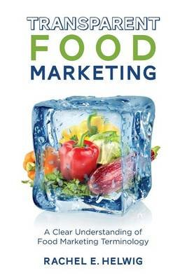 Transparent Food Marketing - A Clear Understanding of Food Marketing Terminology (Paperback): Rachel E Helwig