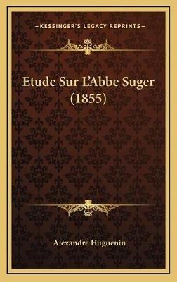 Etude Sur L'Abbe Suger (1855) (French, Hardcover): Alexandre Huguenin