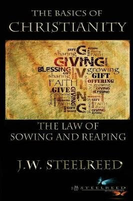 The Basics of Christanity the Law of Sowing and Reaping (Paperback): J W Steelreed
