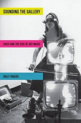 Sounding the Gallery - Video and the Rise of Art-Music (Paperback): Holly Rogers
