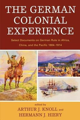 The German Colonial Experience - Select Documents on German Rule in Africa, China, and the Pacific 1884-1914 (Electronic book...