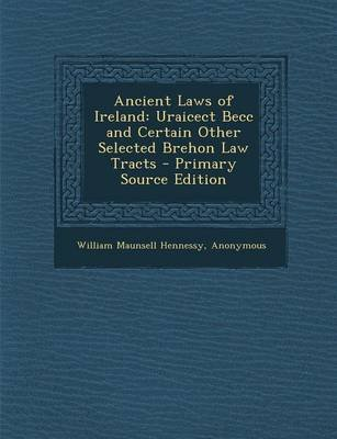 Ancient Laws of Ireland - Uraicect Becc and Certain Other Selected Brehon Law Tracts (Paperback): William Maunsell Hennessy