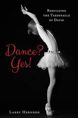 Dance? Yes! - Rebuilding the Tabernacle of David (Electronic book text): Larry Herndon