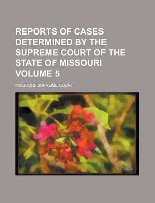 Reports of Cases Determined by the Supreme Court of the State of Missouri Volume 5 (Paperback): Missouri Supreme Court