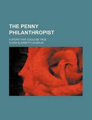 The Penny Philanthropist; A Story That Could Be True (Paperback): Clara Elizabeth Laughlin