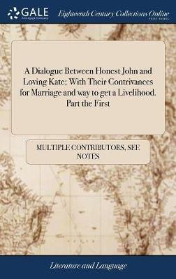 A Dialogue Between Honest John and Loving Kate; With Their Contrivances for Marriage and Way to Get a Livelihood. Part the...