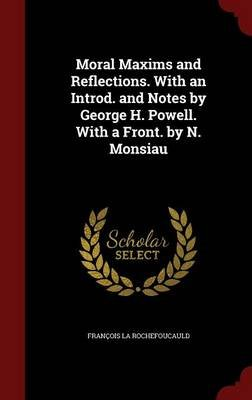 Moral Maxims and Reflections. with an Introd. and Notes by George H. Powell. with a Front. by N. Monsiau (Hardcover): Francois...