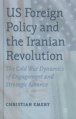 Us Foreign Policy and the Iranian Revolution: The Cold War Dynamics of Engagement and Strategic Alliance (Electronic book...