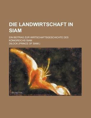 Die Landwirtschaft in Siam; Ein Beitrag Zur Wirtschaftsgeschichte Des Konigreichs Siam (English, German, Paperback): United...