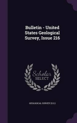 Bulletin - United States Geological Survey, Issue 216 (Hardcover): Geological Survey (U .S.)