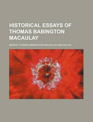 Historical Essays of Thomas Babington Macaulay (Paperback): Thomas Babington Macaulay, Baron Thomas Babington Macaulay