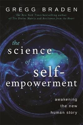 The Science of Self-Empowerment - Awakening the New Human Story (Paperback): Gregg Braden