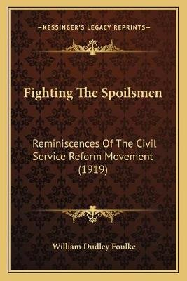 Fighting the Spoilsmen - Reminiscences of the Civil Service Reform Movement (1919) (Paperback): William Dudley Foulke