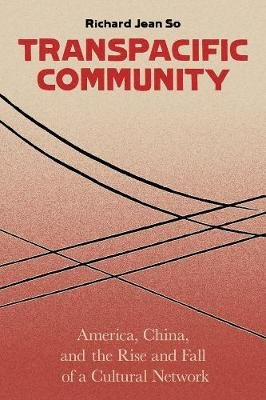 Transpacific Community - America, China, and the Rise and Fall of a Cultural Network (Hardcover): Richard Jean So