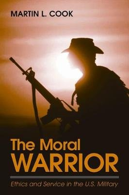 The Moral Warrior - Ethics and Service in the U.S. Military (Paperback): Martin L. Cook