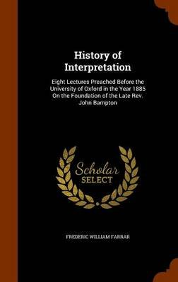 History of Interpretation - Eight Lectures Preached Before the University of Oxford in the Year 1885 on the Foundation of the...