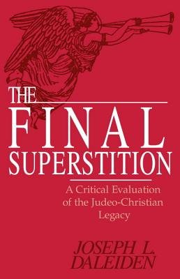 The Final Superstition - A Critical Evaluation of the Judeo-Christian Legacy (Hardcover, New): Joseph L. Daleiden