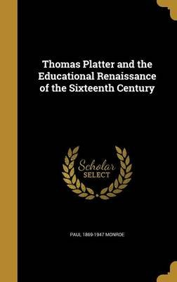 Thomas Platter and the Educational Renaissance of the Sixteenth Century (Hardcover): Paul 1869-1947 Monroe