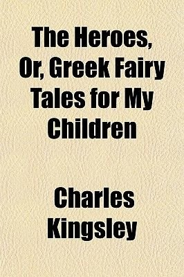 The Heroes, Or, Greek Fairy Tales for My Children (Paperback): Charles Kingsley