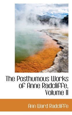 The Posthumous Works of Anne Radcliffe, Volume II (Paperback): Ann Ward Radcliffe