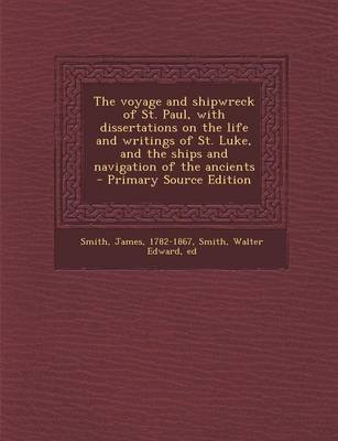 The Voyage and Shipwreck of St. Paul, with Dissertations on the Life and Writings of St. Luke, and the Ships and Navigation of...