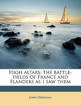 High Altars; The Battle-Fields of France and Flanders as I Saw Them (Paperback): John Oxenham