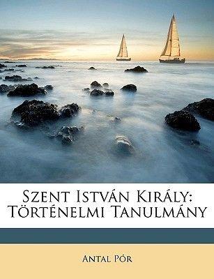 Szent Istvn Kirly - Trtnelmi Tanulmny (English, Hungarian, Paperback): Antal Pr
