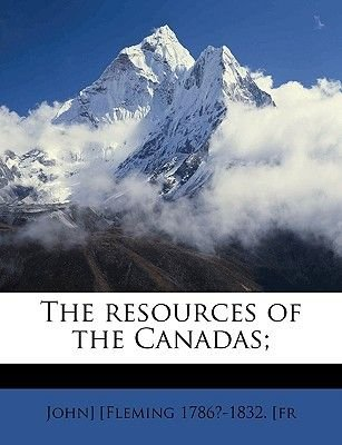 The Resources of the Canadas; (Paperback): John Fleming