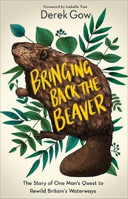 Bringing Back the Beaver - The Story of One Man's Quest to Rewild Britain's Waterways (Hardcover): Derek Gow