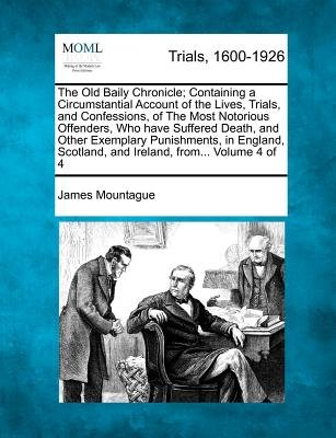 The Old Baily Chronicle; Containing a Circumstantial Account of the Lives, Trials, and Confessions, of the Most Notorious...