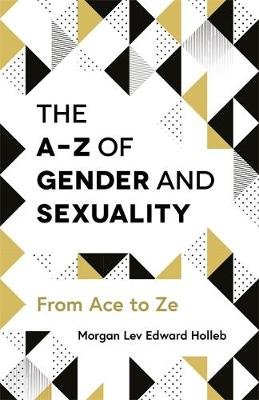 The A-Z of Gender and Sexuality - From Ace to Ze (Paperback): Morgan Lev Edward Holleb