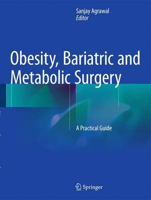 Obesity, Bariatric and Metabolic Surgery - A Practical Guide (Hardcover, 1st ed. 2015): Sanjay Kumar Agrawal